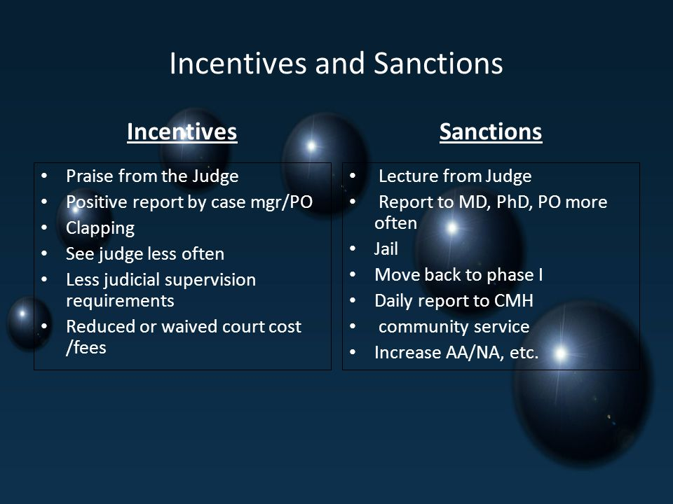 Incentives and Sanctions Incentives Praise from the Judge Positive report by case mgr/PO Clapping See judge less often Less judicial supervision requirements Reduced or waived court cost /fees Sanctions Lecture from Judge Report to MD, PhD, PO more often Jail Move back to phase I Daily report to CMH community service Increase AA/NA, etc.