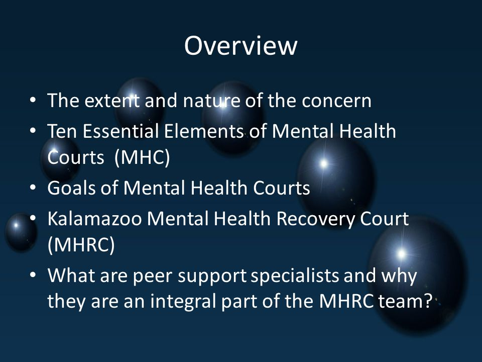 Overview The extent and nature of the concern Ten Essential Elements of Mental Health Courts (MHC) Goals of Mental Health Courts Kalamazoo Mental Health Recovery Court (MHRC) What are peer support specialists and why they are an integral part of the MHRC team?