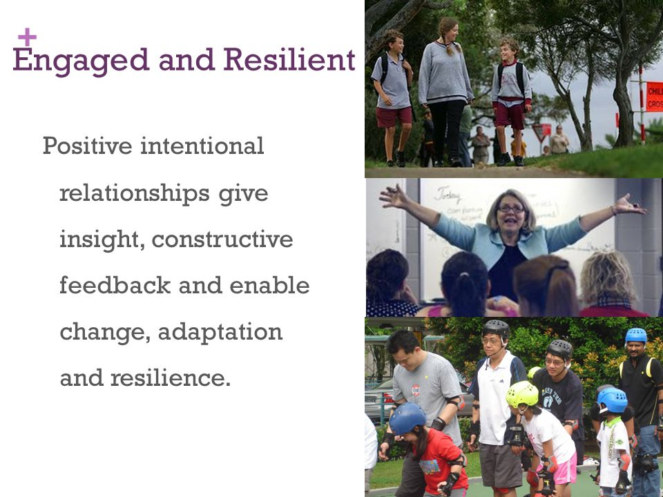 + Engaged and Resilient Positive intentional relationships give insight, constructive feedback and enable change, adaptation and resilience.