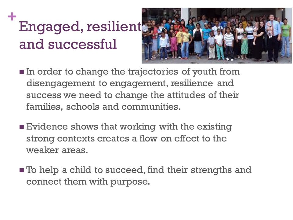 + Engaged, resilient and successful In order to change the trajectories of youth from disengagement to engagement, resilience and success we need to change the attitudes of their families, schools and communities.