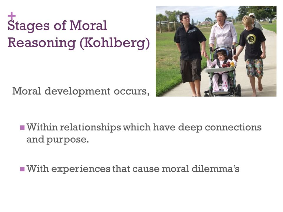 + Stages of Moral Reasoning (Kohlberg) Moral development occurs, Within relationships which have deep connections and purpose.