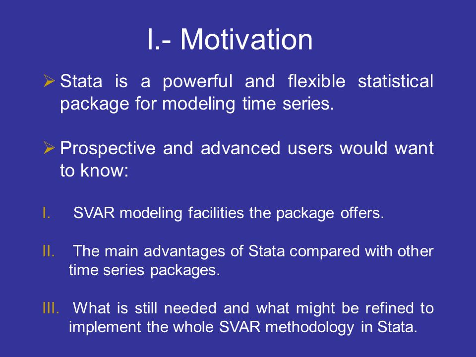  Stata is a powerful and flexible statistical package for modeling time series.  Prospective and advanced users would want to know: I. SVAR modeling