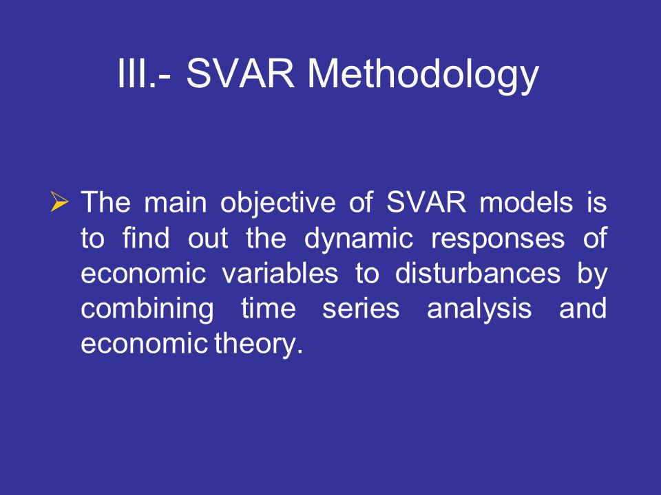 III.- SVAR Methodology  The main objective of SVAR models is to find out the dynamic responses of economic variables to disturbances by combining tim