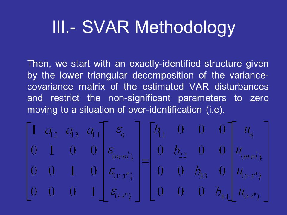 III.- SVAR Methodology Then, we start with an exactly-identified structure given by the lower triangular decomposition of the variance- covariance mat