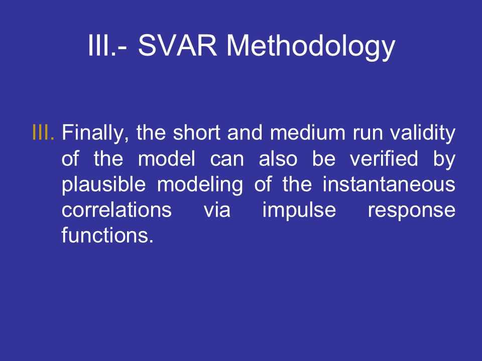 III.- SVAR Methodology III.Finally, the short and medium run validity of the model can also be verified by plausible modeling of the instantaneous cor