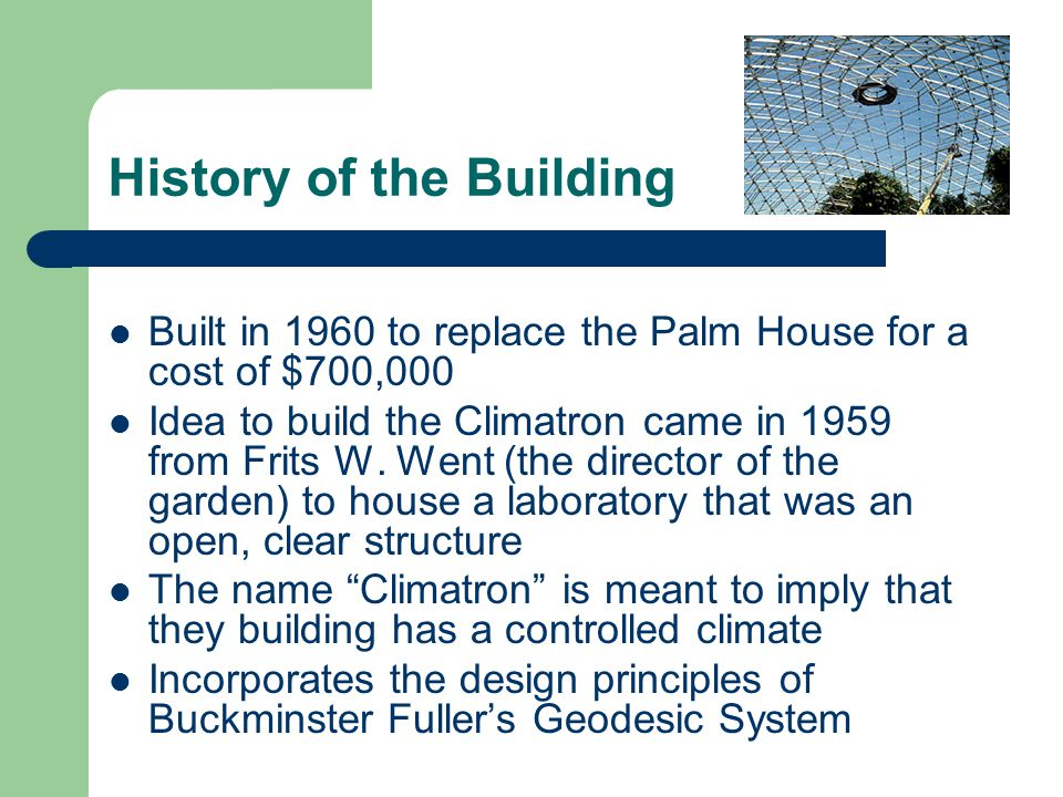 History of the Building Built in 1960 to replace the Palm House for a cost of $700,000 Idea to build the Climatron came in 1959 from Frits W. Went (th