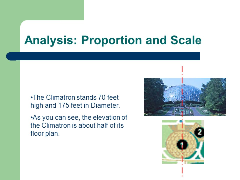 Analysis: Proportion and Scale The Climatron stands 70 feet high and 175 feet in Diameter. As you can see, the elevation of the Climatron is about hal