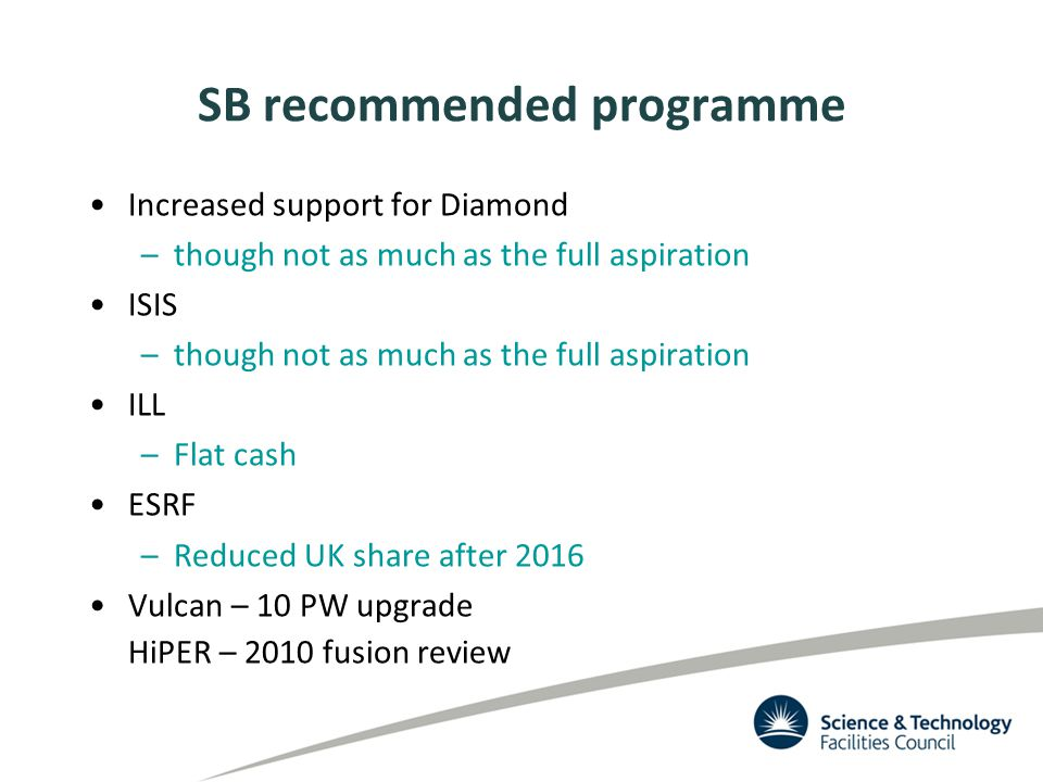 SB recommended programme Increased support for Diamond –though not as much as the full aspiration ISIS –though not as much as the full aspiration ILL –Flat cash ESRF –Reduced UK share after 2016 Vulcan – 10 PW upgrade HiPER – 2010 fusion review