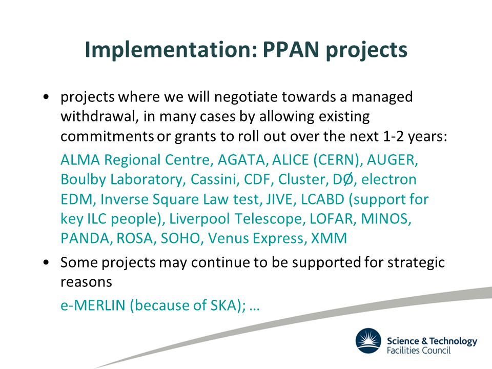 Implementation: PPAN projects projects where we will negotiate towards a managed withdrawal, in many cases by allowing existing commitments or grants to roll out over the next 1-2 years: ALMA Regional Centre, AGATA, ALICE (CERN), AUGER, Boulby Laboratory, Cassini, CDF, Cluster, DØ, electron EDM, Inverse Square Law test, JIVE, LCABD (support for key ILC people), Liverpool Telescope, LOFAR, MINOS, PANDA, ROSA, SOHO, Venus Express, XMM Some projects may continue to be supported for strategic reasons e-MERLIN (because of SKA); …