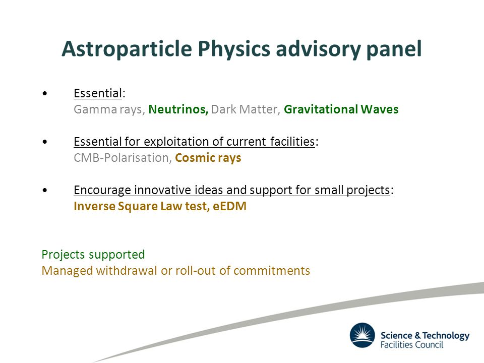 Astroparticle Physics advisory panel Essential: Gamma rays, Neutrinos, Dark Matter, Gravitational Waves Essential for exploitation of current facilities: CMB-Polarisation, Cosmic rays Encourage innovative ideas and support for small projects: Inverse Square Law test, eEDM Projects supported Managed withdrawal or roll-out of commitments