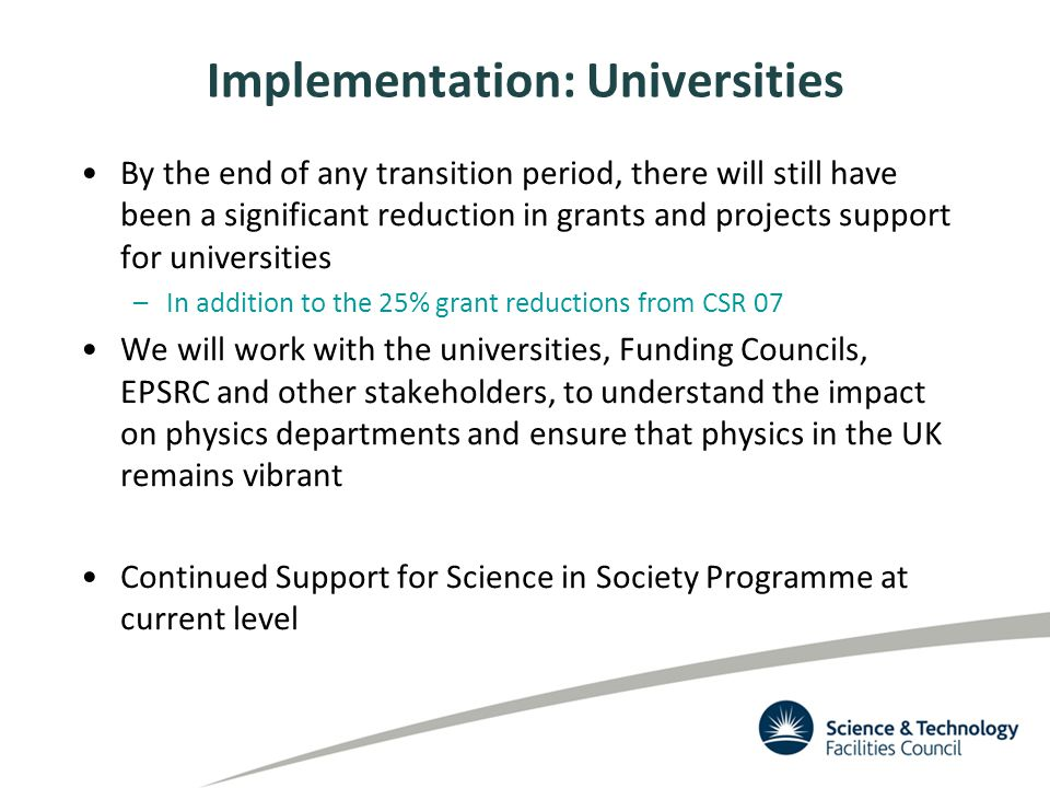 Implementation: Universities By the end of any transition period, there will still have been a significant reduction in grants and projects support for universities –In addition to the 25% grant reductions from CSR 07 We will work with the universities, Funding Councils, EPSRC and other stakeholders, to understand the impact on physics departments and ensure that physics in the UK remains vibrant Continued Support for Science in Society Programme at current level