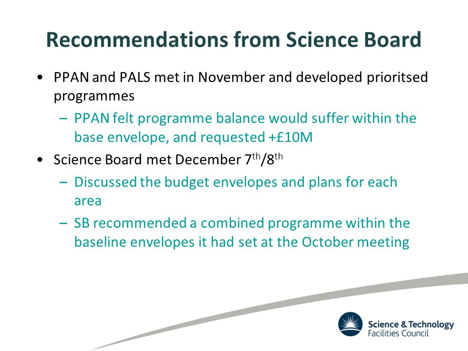 Recommendations from Science Board PPAN and PALS met in November and developed prioritsed programmes –PPAN felt programme balance would suffer within the base envelope, and requested +£10M Science Board met December 7 th /8 th –Discussed the budget envelopes and plans for each area –SB recommended a combined programme within the baseline envelopes it had set at the October meeting