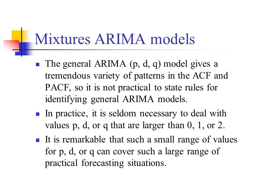 Mixtures ARIMA models The general ARIMA (p, d, q) model gives a tremendous variety of patterns in the ACF and PACF, so it is not practical to state ru