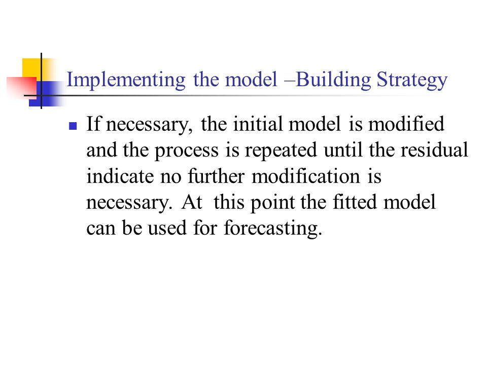 Implementing the model –Building Strategy If necessary, the initial model is modified and the process is repeated until the residual indicate no further modification is necessary.