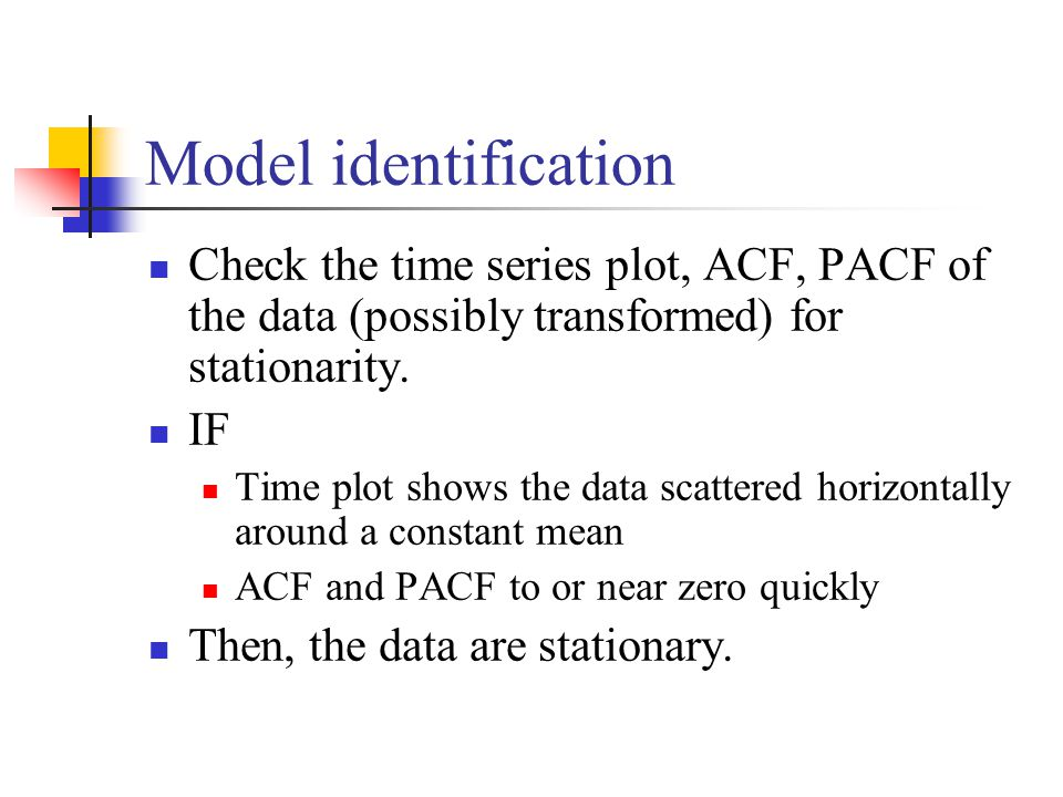 Model identification Check the time series plot, ACF, PACF of the data (possibly transformed) for stationarity.