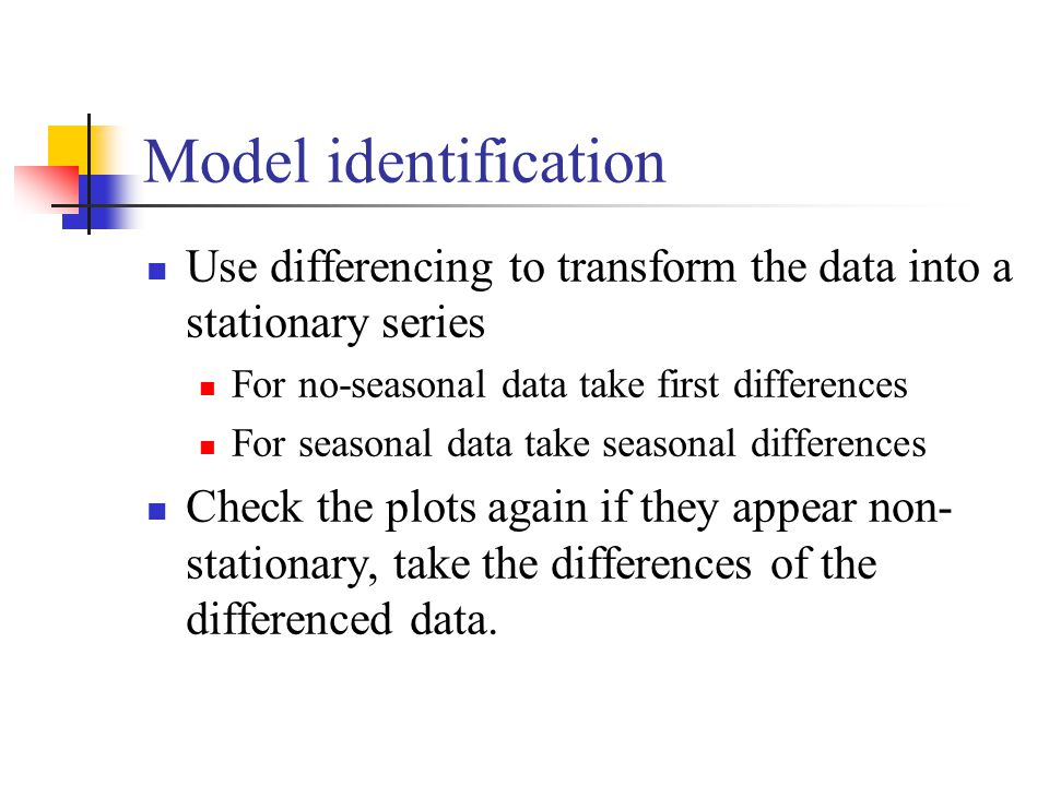 Model identification Use differencing to transform the data into a stationary series For no-seasonal data take first differences For seasonal data take seasonal differences Check the plots again if they appear non- stationary, take the differences of the differenced data.