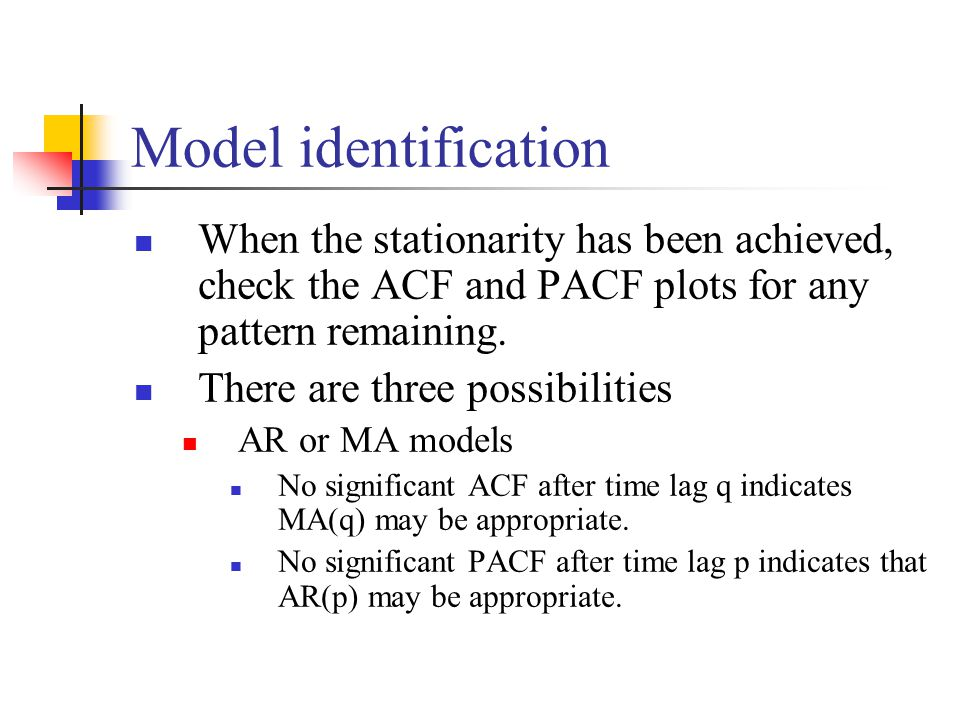 Model identification When the stationarity has been achieved, check the ACF and PACF plots for any pattern remaining. There are three possibilities AR