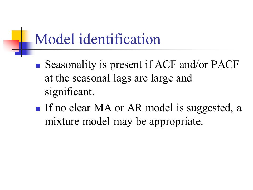 Model identification Seasonality is present if ACF and/or PACF at the seasonal lags are large and significant. If no clear MA or AR model is suggested