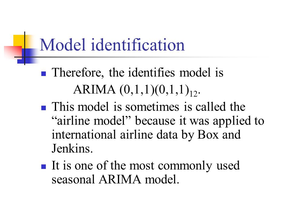 "Model identification Therefore, the identifies model is ARIMA (0,1,1)(0,1,1) 12. This model is sometimes is called the ""airline model"" because it was"