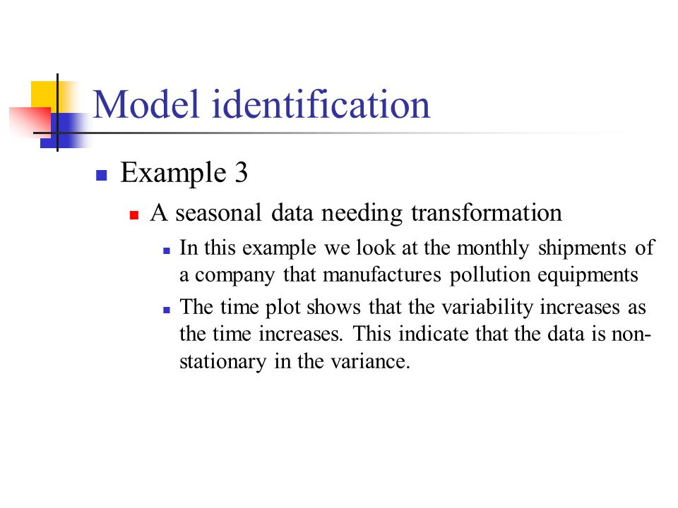 Model identification Example 3 A seasonal data needing transformation In this example we look at the monthly shipments of a company that manufactures pollution equipments The time plot shows that the variability increases as the time increases.