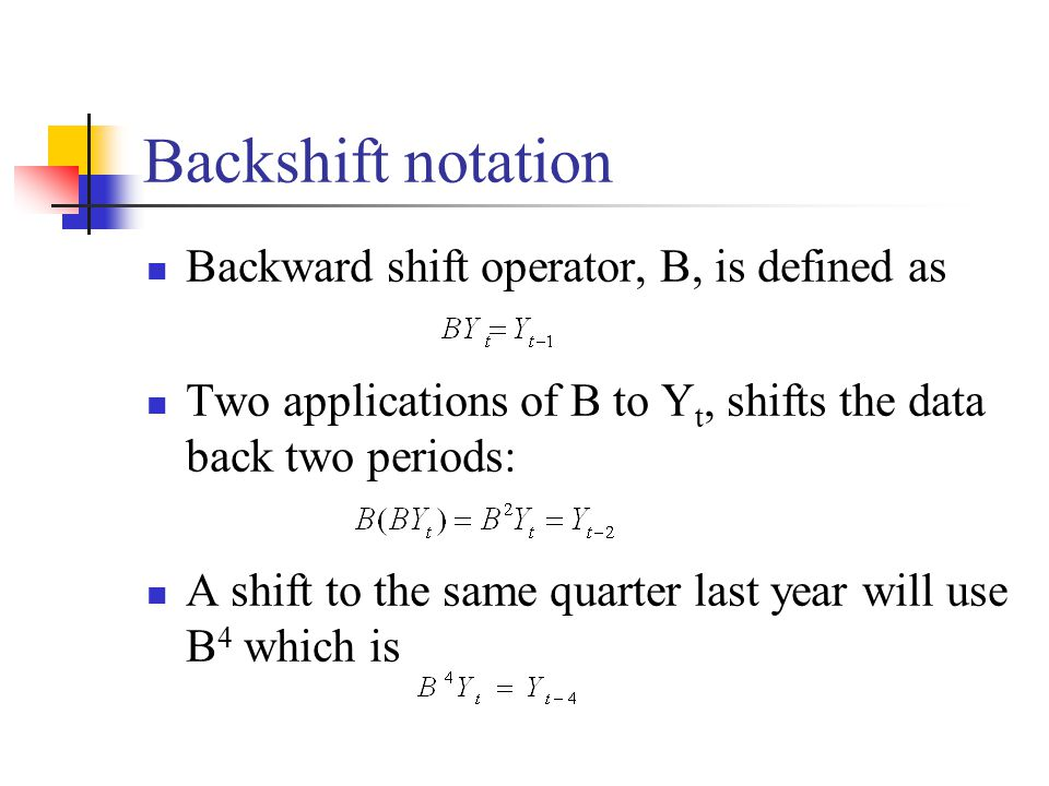 Backshift notation Backward shift operator, B, is defined as Two applications of B to Y t, shifts the data back two periods: A shift to the same quart