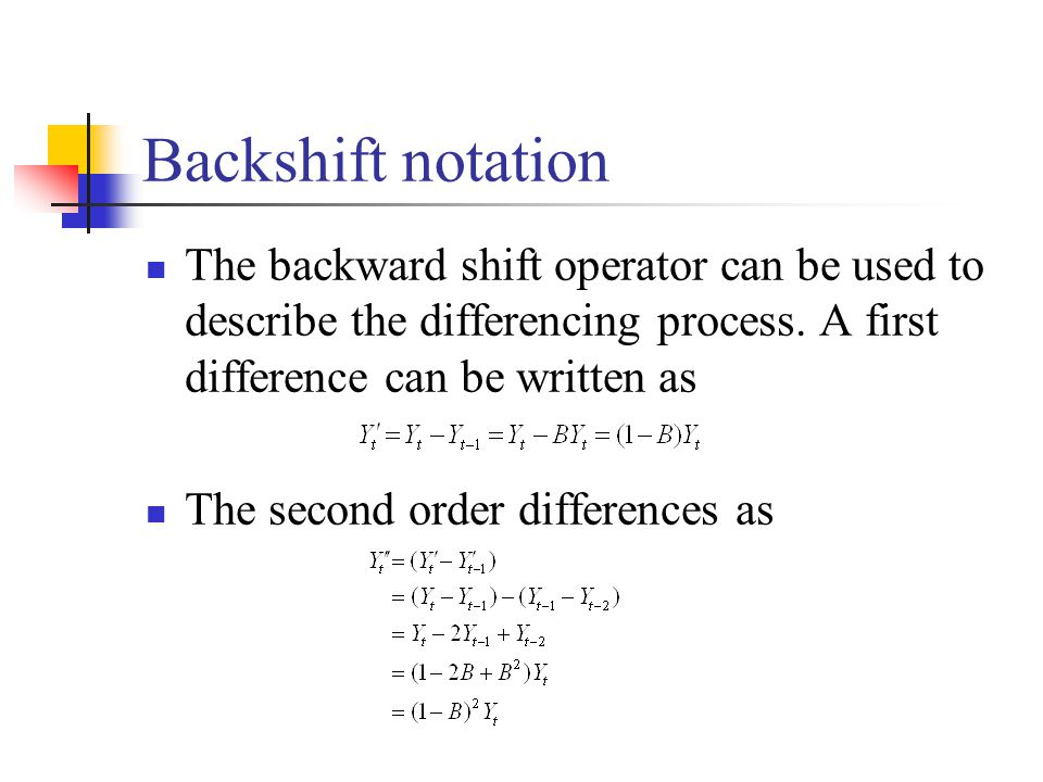 Backshift notation The backward shift operator can be used to describe the differencing process. A first difference can be written as The second order