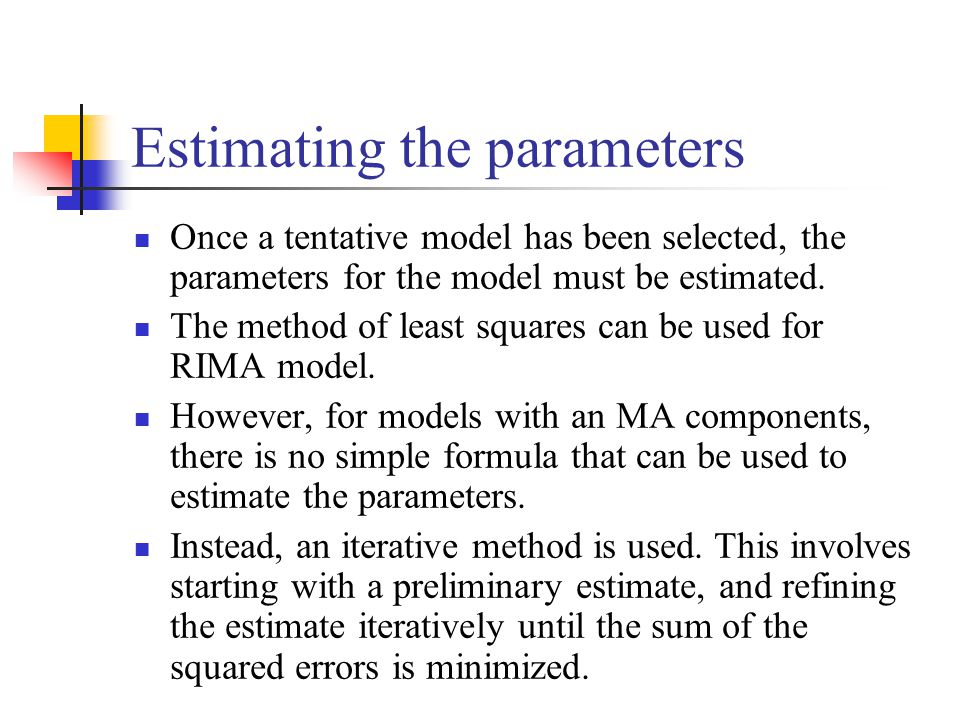 Estimating the parameters Once a tentative model has been selected, the parameters for the model must be estimated.