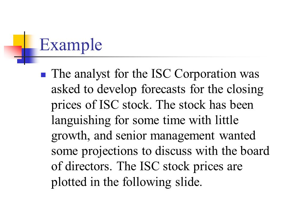 Example The analyst for the ISC Corporation was asked to develop forecasts for the closing prices of ISC stock. The stock has been languishing for som