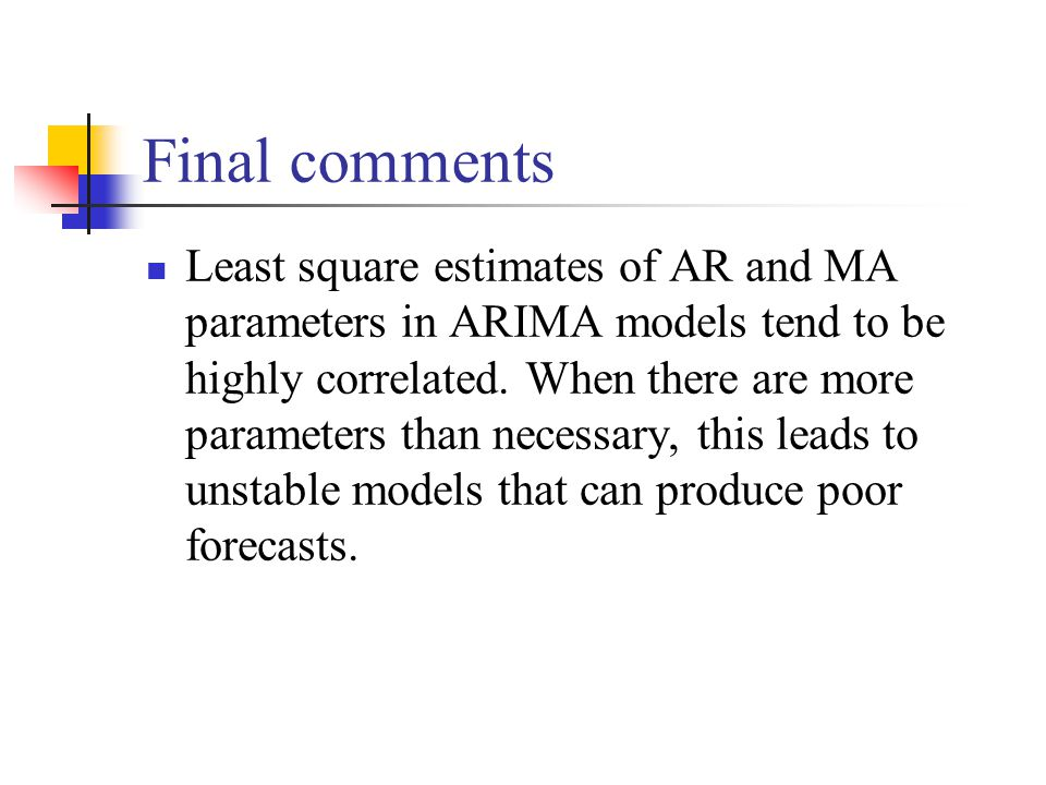 Final comments Least square estimates of AR and MA parameters in ARIMA models tend to be highly correlated. When there are more parameters than necess