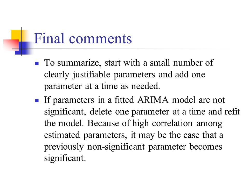 Final comments To summarize, start with a small number of clearly justifiable parameters and add one parameter at a time as needed. If parameters in a