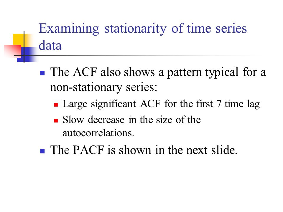The ACF also shows a pattern typical for a non-stationary series: Large significant ACF for the first 7 time lag Slow decrease in the size of the autocorrelations.
