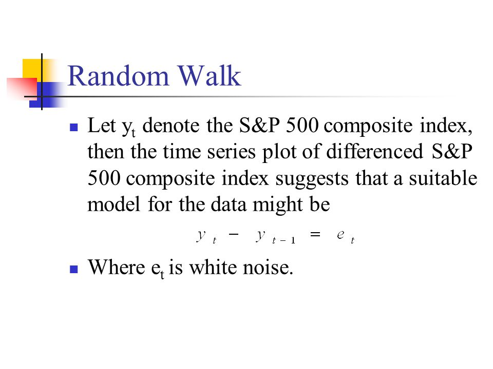 Random Walk Let y t denote the S&P 500 composite index, then the time series plot of differenced S&P 500 composite index suggests that a suitable model for the data might be Where e t is white noise.