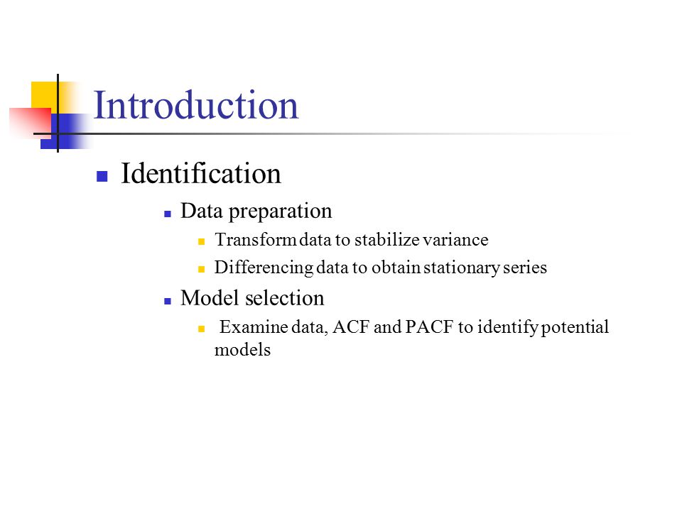 Introduction Identification Data preparation Transform data to stabilize variance Differencing data to obtain stationary series Model selection Examine data, ACF and PACF to identify potential models
