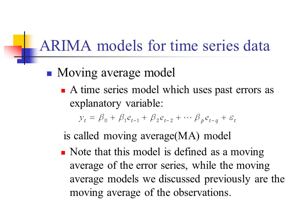 ARIMA models for time series data Moving average model A time series model which uses past errors as explanatory variable: is called moving average(MA) model Note that this model is defined as a moving average of the error series, while the moving average models we discussed previously are the moving average of the observations.