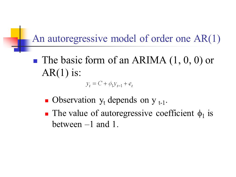 An autoregressive model of order one AR(1) The basic form of an ARIMA (1, 0, 0) or AR(1) is: Observation y t depends on y t-1. The value of autoregres