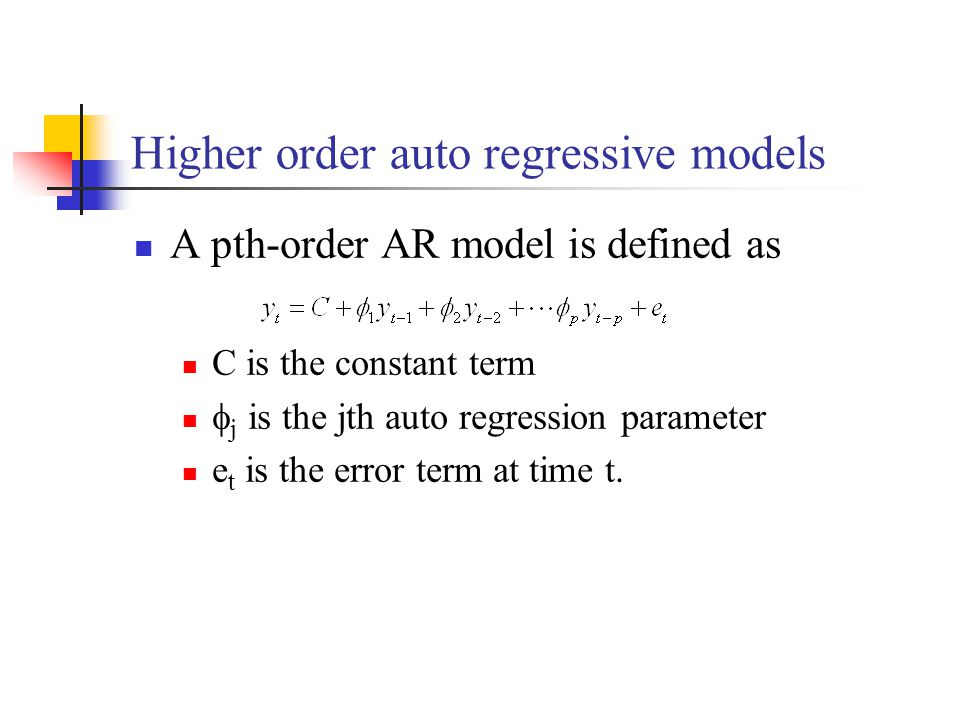 Higher order auto regressive models A pth-order AR model is defined as C is the constant term  j is the jth auto regression parameter e t is the error term at time t.
