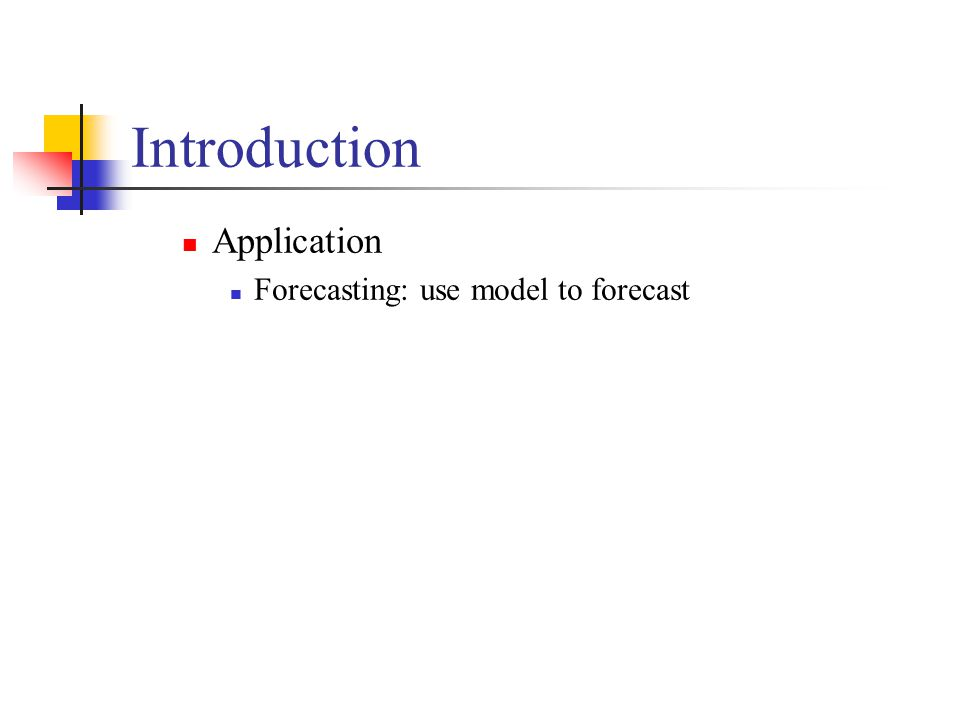 Introduction Application Forecasting: use model to forecast