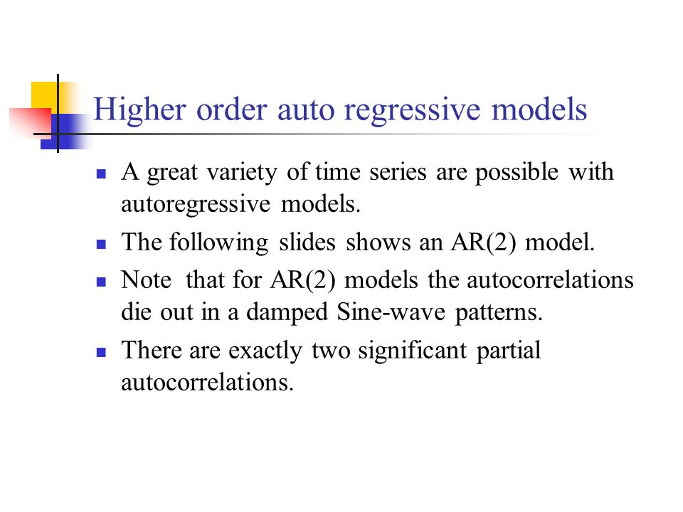 Higher order auto regressive models A great variety of time series are possible with autoregressive models.