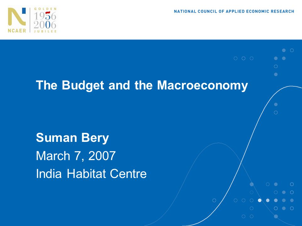 The Budget and the Macroeconomy Suman Bery March 7, 2007 India Habitat Centre