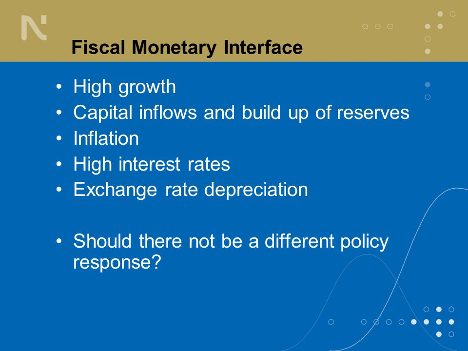 Fiscal Monetary Interface High growth Capital inflows and build up of reserves Inflation High interest rates Exchange rate depreciation Should there not be a different policy response