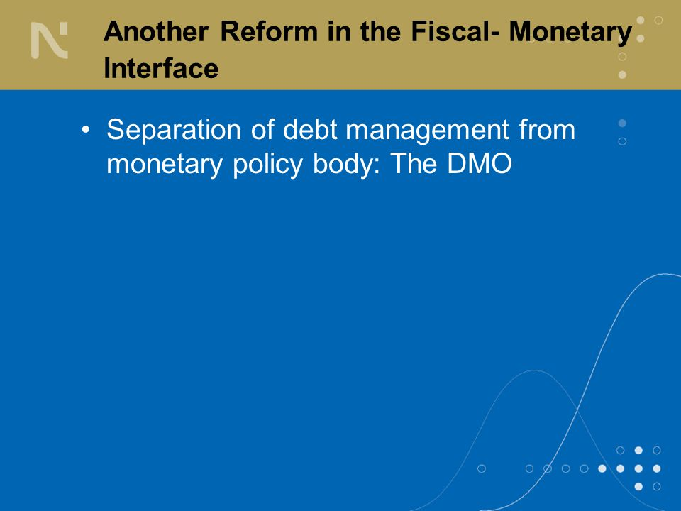 Another Reform in the Fiscal- Monetary Interface Separation of debt management from monetary policy body: The DMO