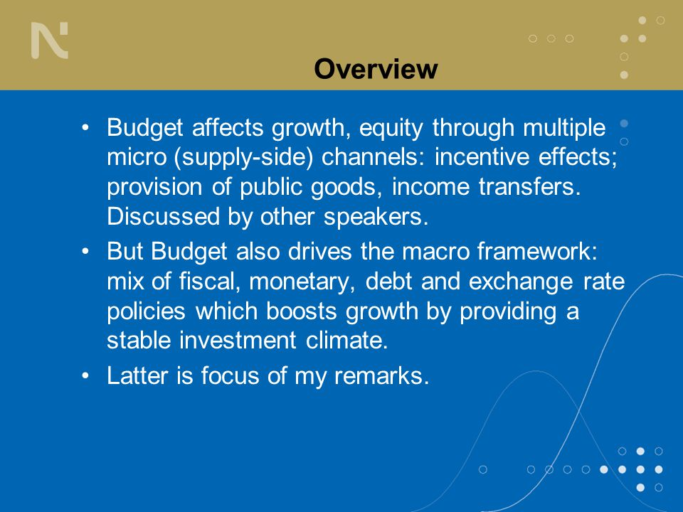 Overview Budget affects growth, equity through multiple micro (supply-side) channels: incentive effects; provision of public goods, income transfers.