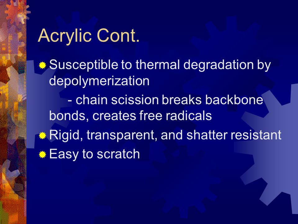Acrylic Poly(methyl-methacrylate)  Also known as Plexiglas ® A Trademark of Rohm & Haas Co  Free-radical Polymerization  Thermoplastic, amorphous  Resistant to acid and environmental deterioration