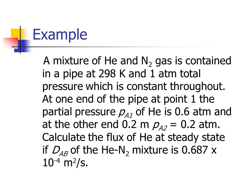 Example A mixture of He and N 2 gas is contained in a pipe at 298 K and 1 atm total pressure which is constant throughout. At one end of the pipe at p