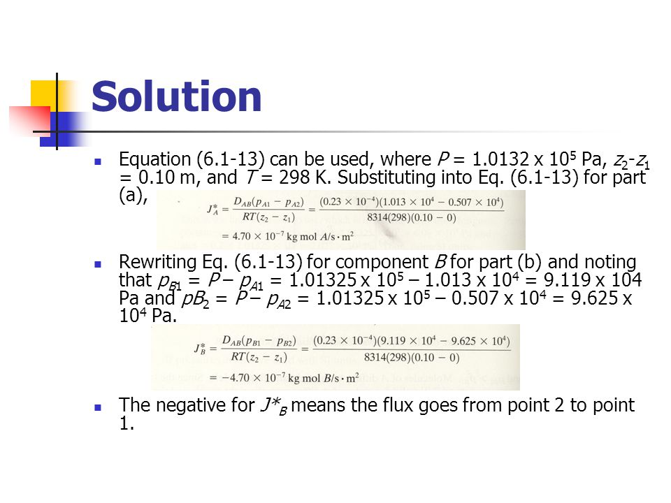 Solution Equation (6.1-13) can be used, where P = 1.0132 x 10 5 Pa, z 2 -z 1 = 0.10 m, and T = 298 K. Substituting into Eq. (6.1-13) for part (a), Rew