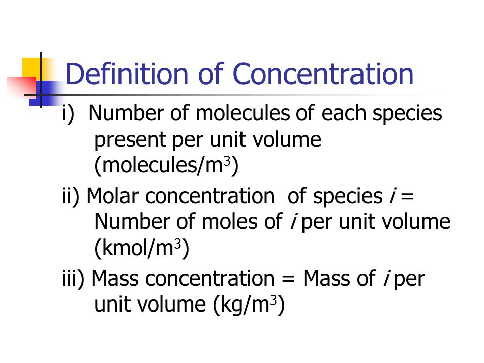 Definition of Concentration i) Number of molecules of each species present per unit volume (molecules/m 3 ) ii) Molar concentration of species i = Num