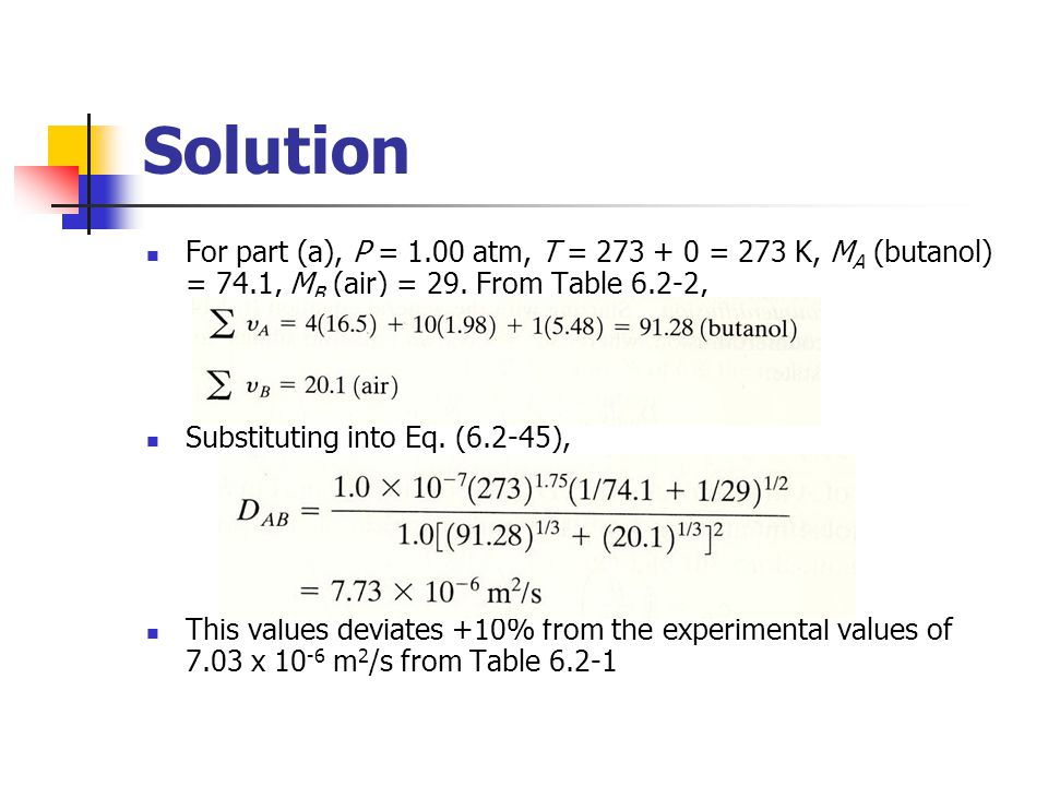 Solution For part (a), P = 1.00 atm, T = 273 + 0 = 273 K, M A (butanol) = 74.1, M B (air) = 29. From Table 6.2-2, Substituting into Eq. (6.2-45), This