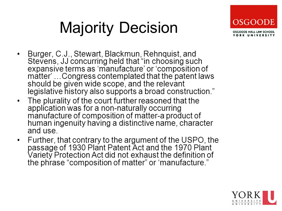 Majority Decision Burger, C.J., Stewart, Blackmun, Rehnquist, and Stevens, JJ concurring held that in choosing such expansive terms as 'manufacture' or 'composition of matter' …Congress contemplated that the patent laws should be given wide scope, and the relevant legislative history also supports a broad construction. The plurality of the court further reasoned that the application was for a non-naturally occurring manufacture of composition of matter-a product of human ingenuity having a distinctive name, character and use.