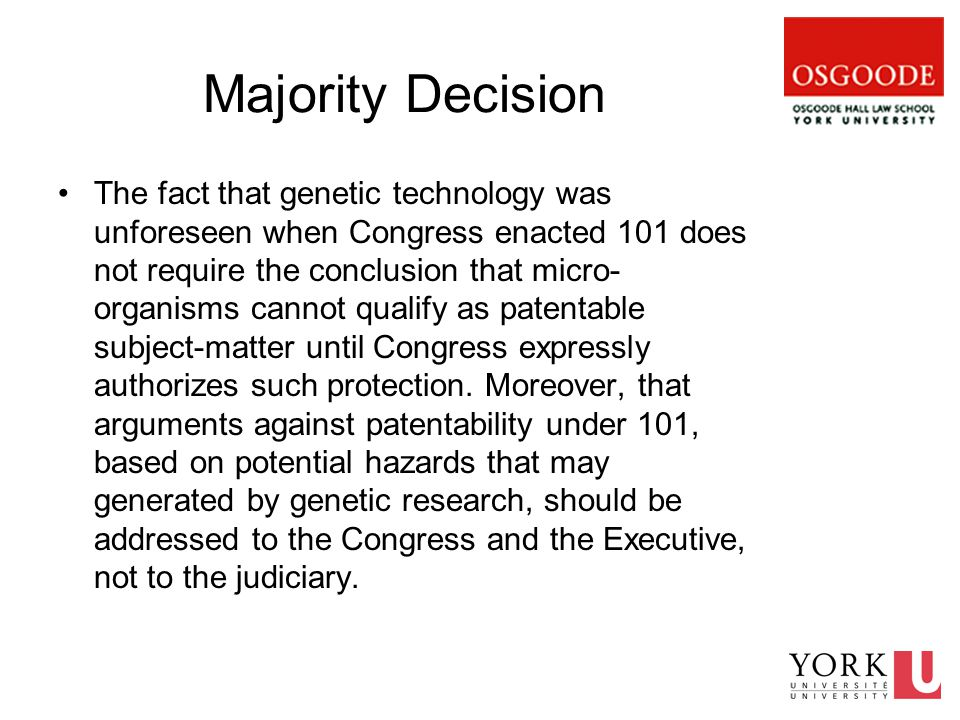 Majority Decision The fact that genetic technology was unforeseen when Congress enacted 101 does not require the conclusion that micro- organisms cannot qualify as patentable subject-matter until Congress expressly authorizes such protection.