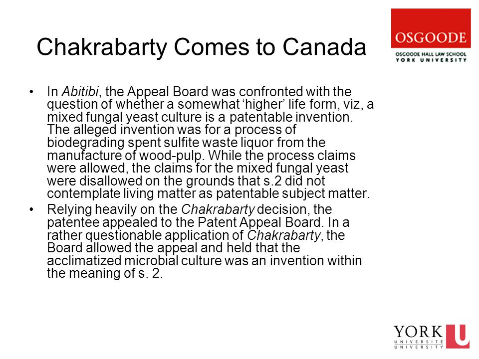 Chakrabarty Comes to Canada In Abitibi, the Appeal Board was confronted with the question of whether a somewhat 'higher' life form, viz, a mixed fungal yeast culture is a patentable invention.